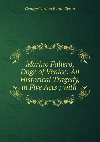 George Gordon Byron Marino Faliero, Doge of Venice: An Historical Tragedy, in Five Acts ; with . john howard payne brutus or the fall of tarquin an historical tragedy an historical tragedy in five acts