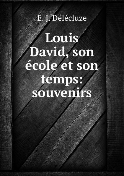 E.J. Délécluze Louis David, son ecole et son temps: souvenirs edmond pilon watteau et son ecole classic reprint