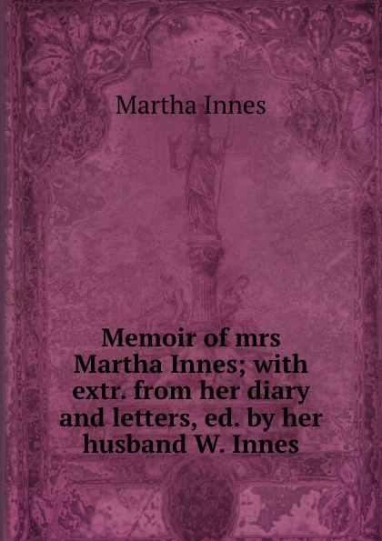 цена на Martha Innes Memoir of mrs Martha Innes; with extr. from her diary and letters, ed. by her husband W. Innes.