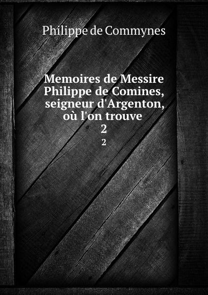 Philippe de Commynes Memoires de Messire Philippe de Comines, seigneur d.Argenton, ou l.on trouve . 2 philippe de commynes memoires de philippe de commynes classic reprint