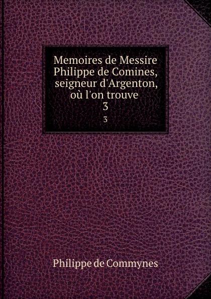 Philippe de Commynes Memoires de Messire Philippe de Comines, seigneur d.Argenton, ou l.on trouve . 3 philippe de commynes memoires de philippe de commynes classic reprint