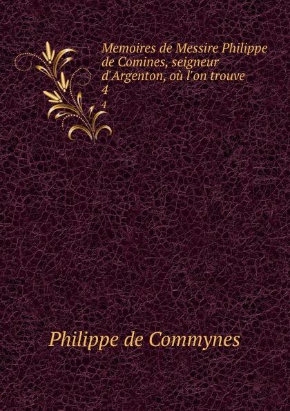 Philippe de Commynes Memoires de Messire Philippe de Comines, seigneur d.Argenton, ou l.on trouve . 4 philippe de commynes memoires de philippe de commynes classic reprint