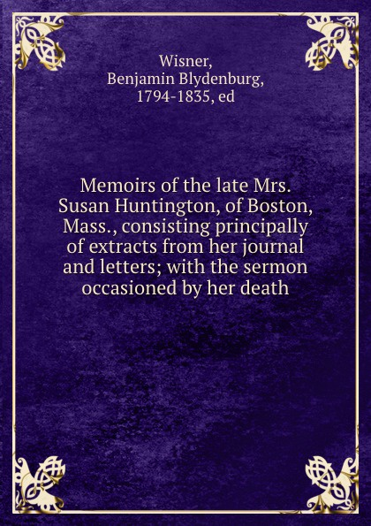Benjamin Blydenburg Wisner Memoirs of the late Mrs. Susan Huntington, of Boston, Mass., consisting principally of extracts from her journal and letters; with the sermon occasioned by her death benjamin wisner memoirs of the late mrs susan huntington