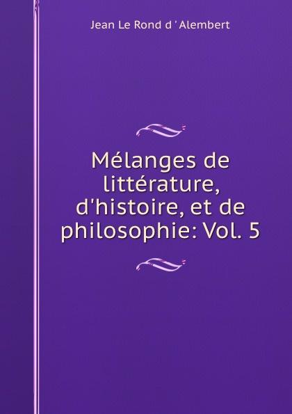 Фото - Jean le Rond d'Alembert Melanges de litterature, d.histoire, et de philosophie: Vol. 5 jean paul gaultier le male