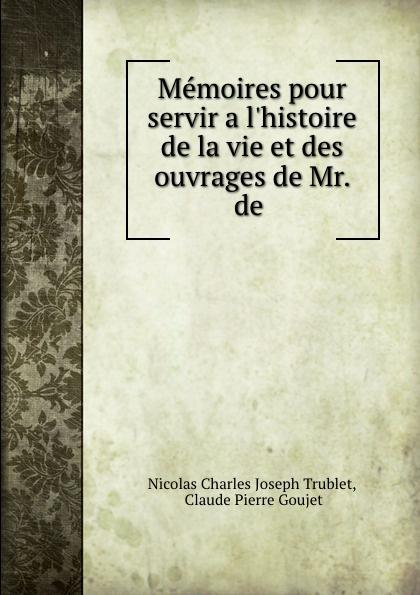 Nicolas Charles Joseph Trublet Memoires pour servir a l.histoire de la vie et des ouvrages de Mr. de .