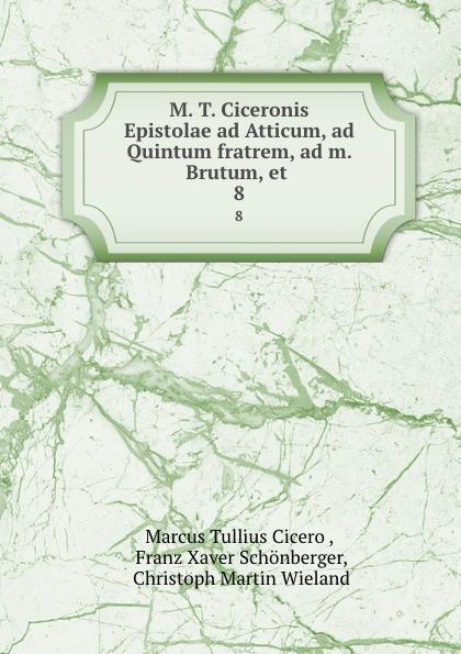 Marcus Tullius Cicero M. T. Ciceronis Epistolae ad Atticum, ad Quintum fratrem, ad m. Brutum, et . 8 kass thomas kusursuz iletisim icin 7 ad m