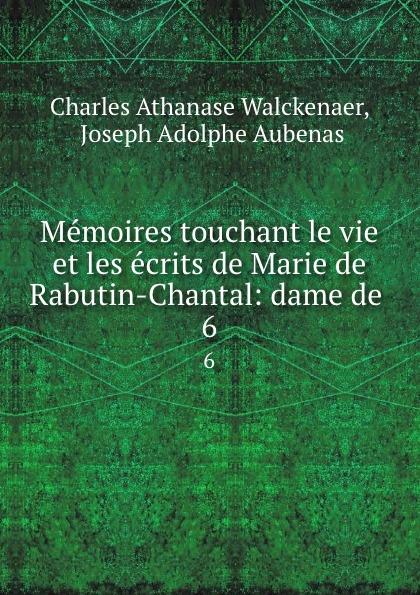 Charles Athanase Walckenaer Memoires touchant le vie et les ecrits de Marie de Rabutin-Chantal: dame de . 6