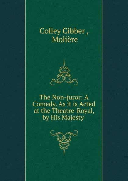 Colley Cibber The Non-juror: A Comedy. As it is Acted at the Theatre-Royal, by His Majesty . стоимость