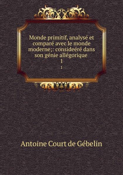 Antoine Court de Gébelin Monde primitif, analyse et compare avec le monde moderne;: consideere dans son genie allegorique . 1 цена и фото