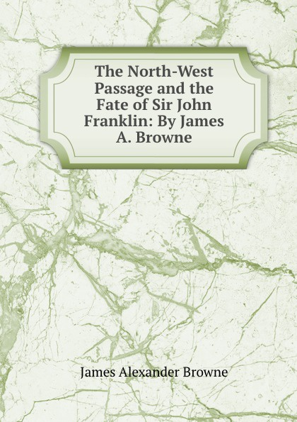 James Alexander Browne The North-West Passage and the Fate of Sir John Franklin: By James A. Browne. цены онлайн