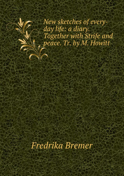 Fredrika Bremer New sketches of every-day life: a diary. Together with Strife and peace. Tr. by M. Howitt fredrika bremer greece and the greeks tr from lifvet i gamla verden by m howitt