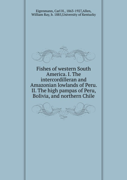 Carl H. Eigenmann Fishes of western South America. I. The intercordilleran and Amazonian lowlands of Peru. II. The high pampas of Peru, Bolivia, and northern Chile маттиас хеллберг mattias hellberg high in the lowlands