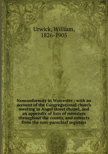 William Urwick Nonconformity in Worcester : with an account of the Congregational church meeting in Angel street chapel, and an appendix of lists of ministers throughout the county, and extracts from the non-parochial registers worcester the registers of churchill in oswaldslow in the deanery of worcester east
