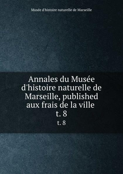 Musée d'histoire naturelle de Marseille Annales du Musee d.histoire naturelle de Marseille, published aux frais de la ville . t. 8 цена 2017