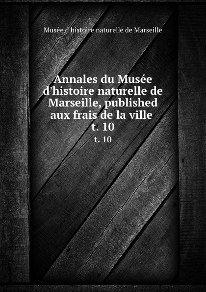Musée d'histoire naturelle de Marseille Annales du Musee d.histoire naturelle de Marseille, published aux frais de la ville . t. 10 цена 2017
