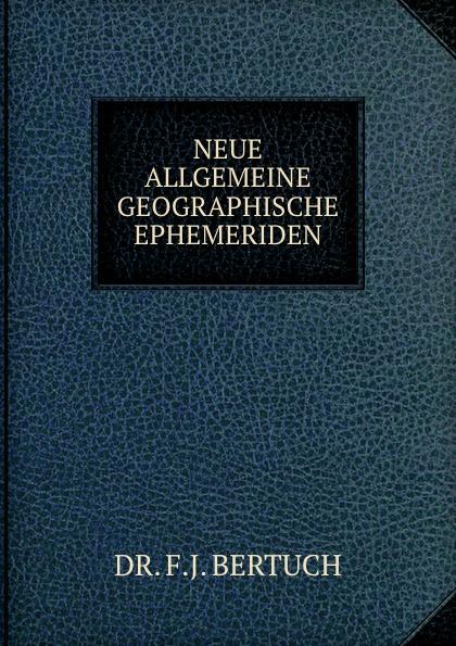 F.J. Bertuch NEUE ALLGEMEINE GEOGRAPHISCHE EPHEMERIDEN. friedrich justin bertuch allgemeine geographische ephemeriden 1809 vol 28 verfasset von einer gesellschaft von gelehrten classic reprint