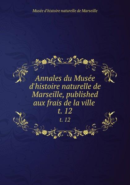 Musée d'histoire naturelle de Marseille Annales du Musee d.histoire naturelle de Marseille, published aux frais de la ville . t. 12 muse colonial de marseille annales du muse colonial de marseille