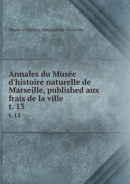 Musée d'histoire naturelle de Marseille Annales du Musee d.histoire naturelle de Marseille, published aux frais de la ville . t. 13 цена 2017