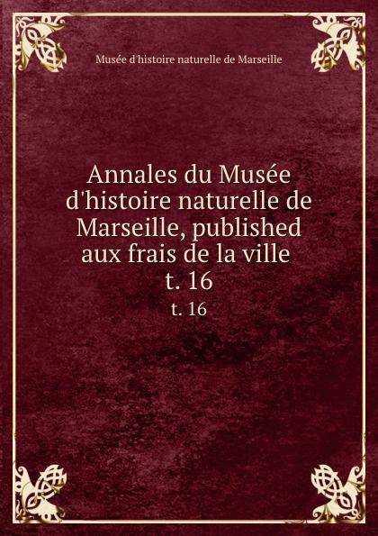 Musée d'histoire naturelle de Marseille Annales du Musee d.histoire naturelle de Marseille, published aux frais de la ville . t. 16 muse colonial de marseille annales du muse colonial de marseille