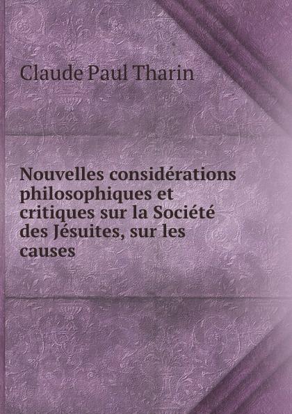 Claude Paul Tharin Nouvelles considerations philosophiques et critiques sur la Societe des Jesuites, sur les causes .