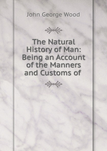 J. G. Wood The Natural History of Man: Being an Account of the Manners and Customs of . r g latham the natural history of the varieties of man