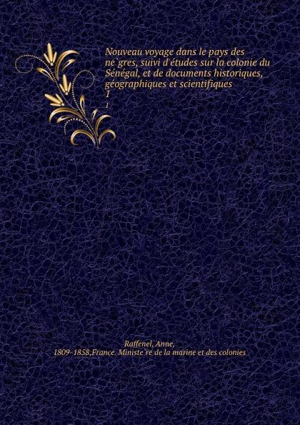 Anne Raffenel Nouveau voyage dans le pays des negres, suivi d.etudes sur la colonie du Senegal, et de documents historiques, geographiques et scientifiques. 1
