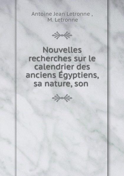Antoine Jean Letronne Nouvelles recherches sur le calendrier des anciens Egyptiens, sa nature, son . jean francois champollion precis du systeme hieroglyphique des anciens egyptiens