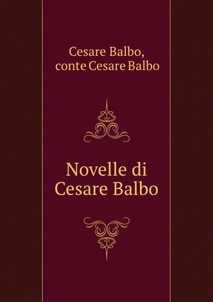 Cesare Balbo Novelle di Cesare Balbo cesare balbo lettere di politica e letteratura