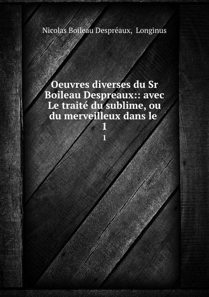 Nicolas Boileau Despréaux Oeuvres diverses du Sr Boileau Despreaux:: avec Le traite du sublime, ou du merveilleux dans le . 1