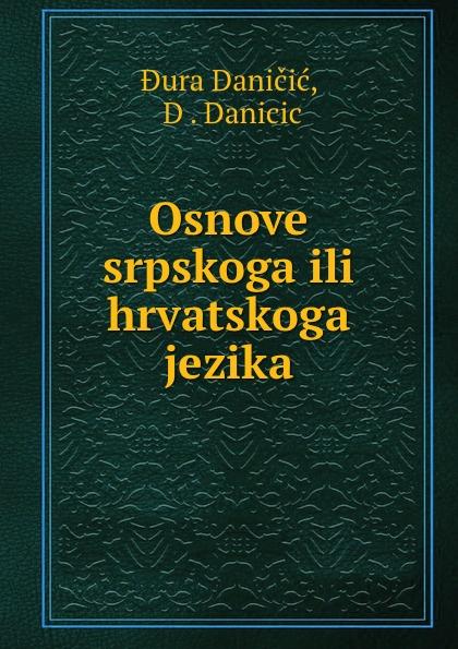 Dura Daničić Osnove srpskoga ili hrvatskoga jezika ura danii oblici hrvatskoga ili srpskoga jezika croatian edition