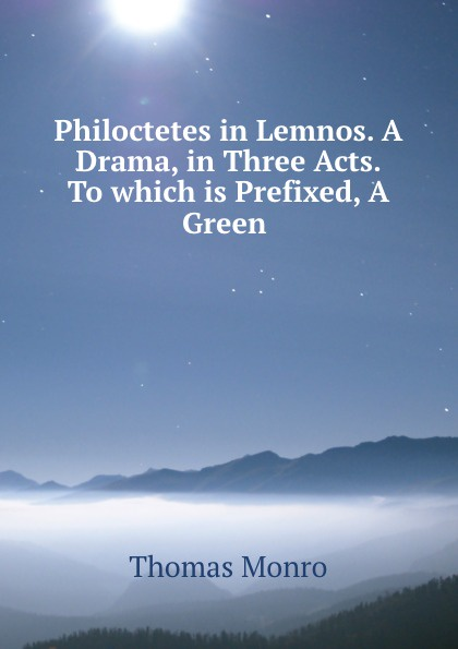 Thomas Monro Philoctetes in Lemnos. A Drama, in Three Acts. To which is Prefixed, A Green .