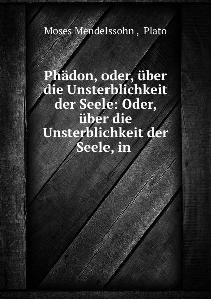 Moses Mendelssohn Phadon, oder, uber die Unsterblichkeit der Seele: Oder, uber die Unsterblichkeit der Seele, in . недорого