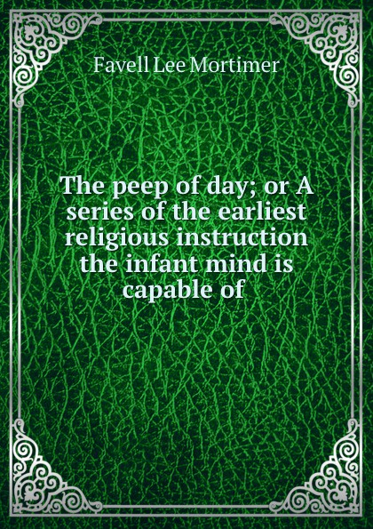 Favell Lee Mortimer The peep of day; or A series of the earliest religious instruction the infant mind is capable of . peep ehasalu hullu munga päevik