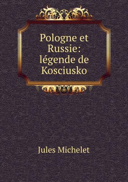 Jules Michelet Pologne et Russie: legende de Kosciusko