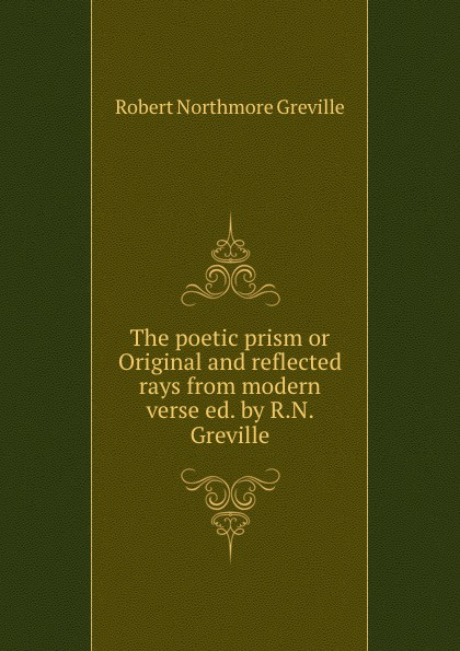 The poetic prism or Original and reflected rays from modern verse ed. by R.N. Greville