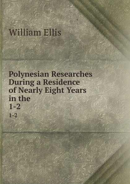 Polynesian Researches During a Residence of Nearly Eight Years in the . 1-2