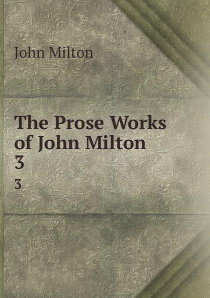 John Milton The Prose Works of John Milton. 3