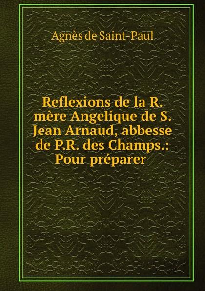 Фото - Agnès de Saint-Paul Reflexions de la R. mere Angelique de S. Jean Arnaud, abbesse de P.R. des Champs.: Pour preparer . jean paul gaultier le male