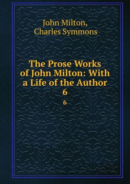 John Milton The Prose Works of John Milton: With a Life of the Author. 6