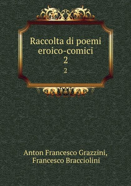 Anton Francesco Grazzini Raccolta di poemi eroico-comici. 2 anton francesco grazzini le rime burlesche