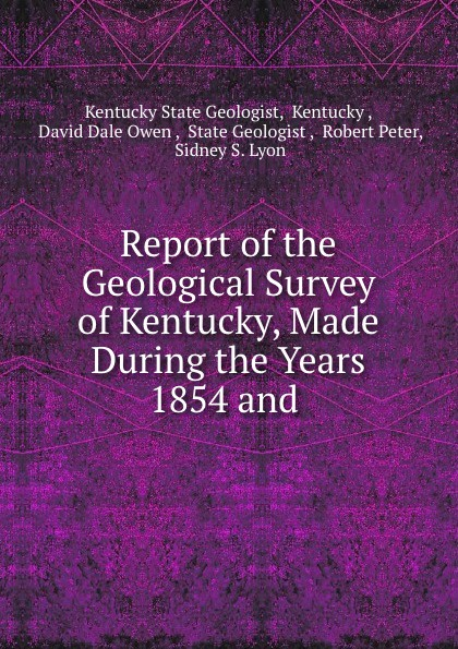 Kentucky State Geologist Report of the Geological Survey of Kentucky, Made During the Years 1854 and .