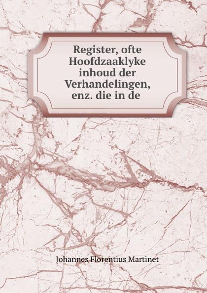 Johannes Florentius Martinet Register, ofte Hoofdzaaklyke inhoud der Verhandelingen, enz. die in de .