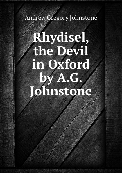 Andrew Gregory Johnstone Rhydisel, the Devil in Oxford by A.G. Johnstone. andrew james cochrane johnstone defence of the honourable andrew cochrane johnstone including a view of the