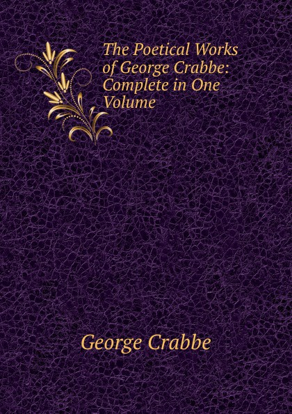 Crabbe George The Poetical Works of George Crabbe: Complete in One Volume crabbe george the life and poetical works of george crabbe