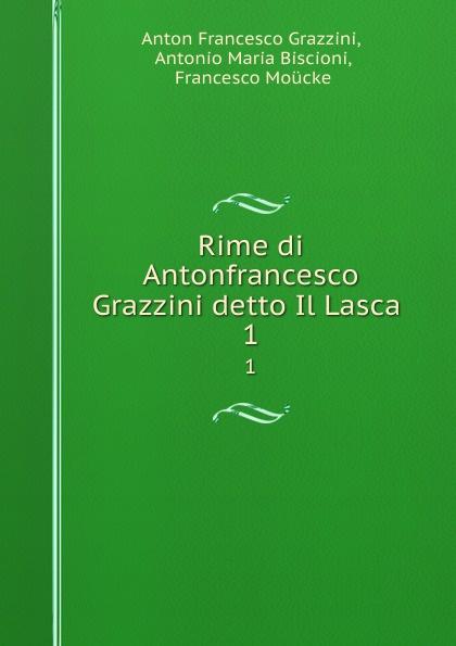 Anton Francesco Grazzini Rime di Antonfrancesco Grazzini detto Il Lasca . 1 anton francesco grazzini le rime burlesche