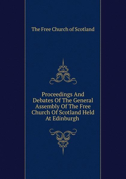 The Free Church of Scotland Proceedings And Debates Of The General Assembly Of The Free Church Of Scotland Held At Edinburgh . m j roberts editor journal of the free church of scotland cont seminary
