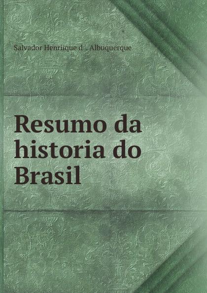 Salvador Henriique d 'Albuquerque Resumo da historia do Brasil salvador henriique d albuquerque resumo da historia do brasil