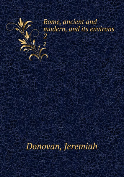 Jeremiah Donovan Rome, ancient and modern, and its environs. 2