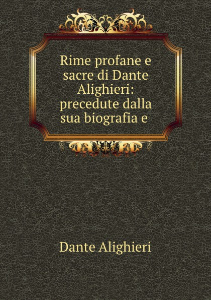 Dante Alighieri Rime profane e sacre di Dante Alighieri: precedute dalla sua biografia e . baldassare odescalchi poesie profane e sacre classic reprint