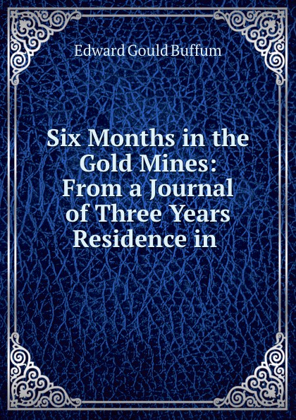 Edward Gould Buffum Six Months in the Gold Mines: From a Journal of Three Years Residence in .